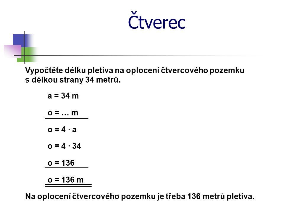 Čtverec Vypočtěte délku pletiva na oplocení čtvercového pozemku s délkou strany 34 metrů. a = 34 m o = … m o = 4 · a o = 4 · 34 o = 136 o = 136 m Na o