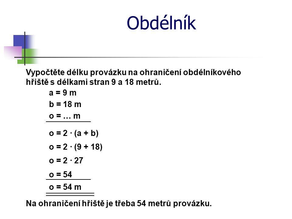 Obdélník Vypočtěte délku provázku na ohraničení obdélníkového hřiště s délkami stran 9 a 18 metrů. a = 9 m o = … m o = 2 · (a + b) o = 2 · (9 + 18) o