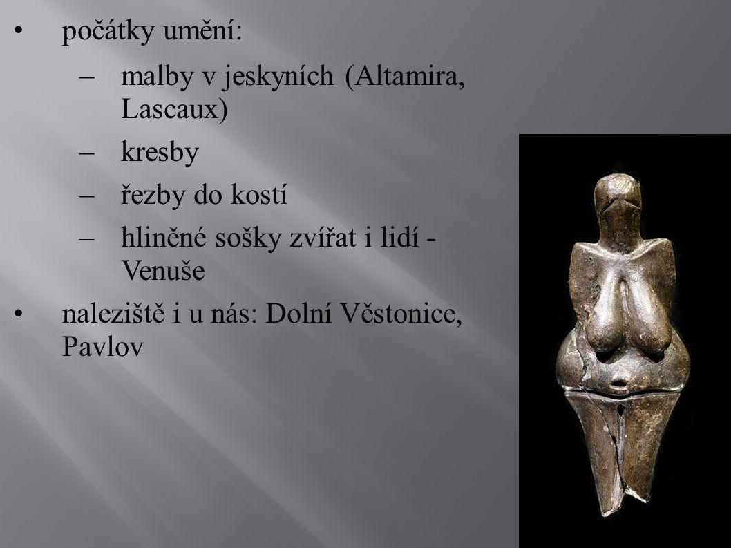 počátky umění: –malby v jeskyních (Altamira, Lascaux) –kresby –řezby do kostí –hliněné sošky zvířat i lidí - Venuše naleziště i u nás: Dolní Věstonice, Pavlov