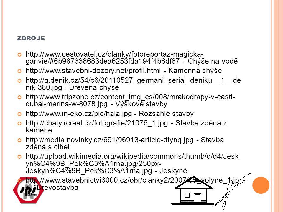 ZDROJE http://www.cestovatel.cz/clanky/fotoreportaz-magicka- ganvie/#6b987338683dea6253fda194f4b6df87 - Chýše na vodě http://www.stavebni-dozory.net/profil.html - Kamenná chýše http://g.denik.cz/54/c6/20110527_germani_serial_deniku__1__de nik-380.jpg - Dřevěná chýše http://www.tripzone.cz/content_img_cs/008/mrakodrapy-v-casti- dubai-marina-w-8078.jpg - Výškové stavby http://www.in-eko.cz/pic/hala.jpg - Rozsáhlé stavby http://chaty.rcreal.cz/fotografie/21076_1.jpg - Stavba zděná z kamene http://media.novinky.cz/691/96913-article-dtynq.jpg - Stavba zděná s cihel http://upload.wikimedia.org/wikipedia/commons/thumb/d/d4/Jesk yn%C4%9B_Pek%C3%A1rna.jpg/250px- Jeskyn%C4%9B_Pek%C3%A1rna.jpg - Jeskyně http://www.stavebnictvi3000.cz/obr/clanky2/2007/05_volyne_1.jp g - Dřevostavba