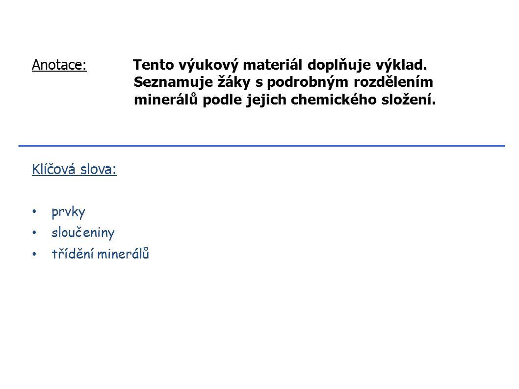 Klíčová slova: prvky sloučeniny třídění minerálů Anotace: Tento výukový materiál doplňuje výklad. Seznamuje žáky s podrobným rozdělením minerálů podle