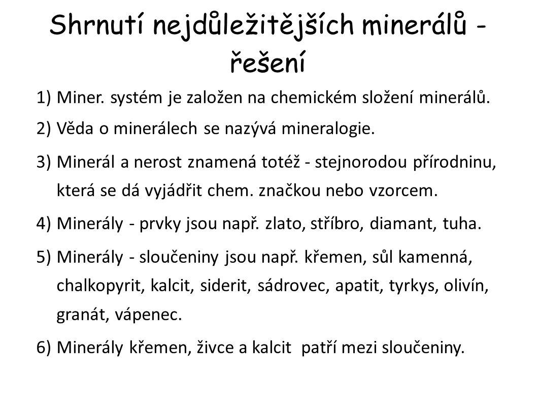 Shrnutí nejdůležitějších minerálů - řešení 1)Miner. systém je založen na chemickém složení minerálů. 2)Věda o minerálech se nazývá mineralogie. 3)Mine