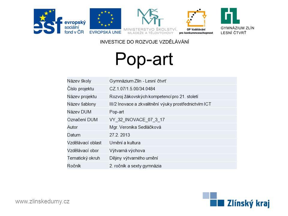 Pop-art www.zlinskedumy.cz Název školyGymnázium Zlín - Lesní čtvrť Číslo projektuCZ.1.07/1.5.00/34.0484 Název projektuRozvoj žákovských kompetencí pro 21.