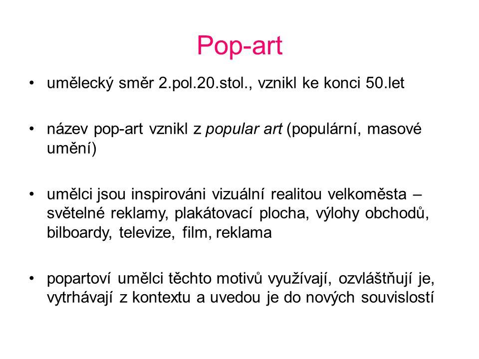 Pop-art umělecký směr 2.pol.20.stol., vznikl ke konci 50.let název pop-art vznikl z popular art (populární, masové umění) umělci jsou inspirováni vizu