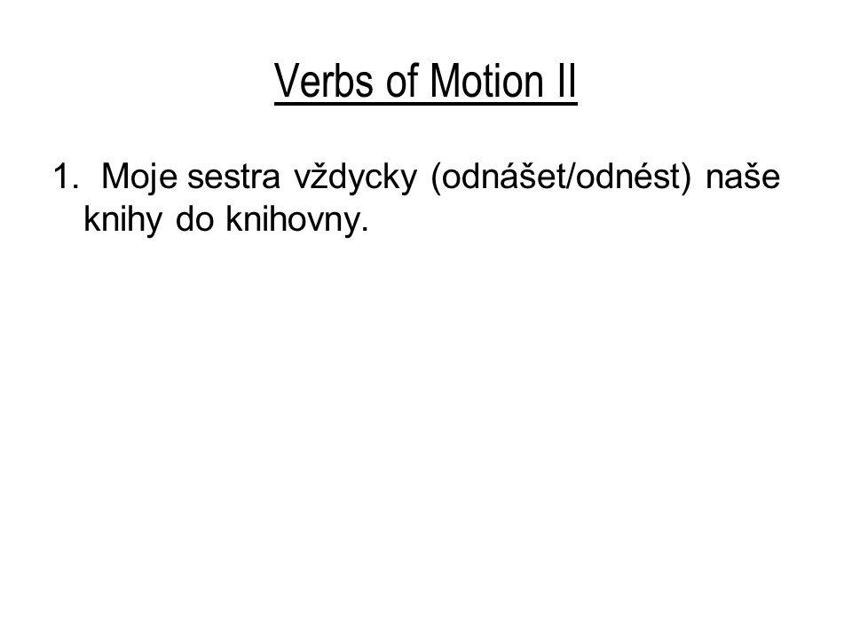 Verbs of Motion II 1. Moje sestra vždycky (odnášet/odnést) naše knihy do knihovny.