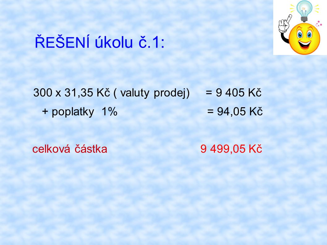 ŘEŠENÍ úkolu č.1: 300 x 31,35 Kč ( valuty prodej) = 9 405 Kč + poplatky 1% = 94,05 Kč celková částka 9 499,05 Kč