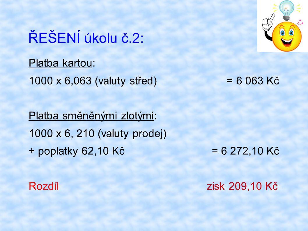 ŘEŠENÍ úkolu č.2: Platba kartou: 1000 x 6,063 (valuty střed) = 6 063 Kč Platba směněnými zlotými: 1000 x 6, 210 (valuty prodej) + poplatky 62,10 Kč =