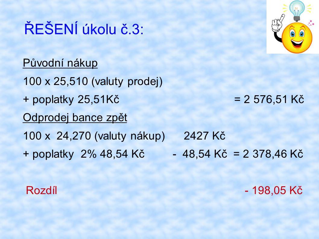ŘEŠENÍ úkolu č.3: Původní nákup 100 x 25,510 (valuty prodej) + poplatky 25,51Kč = 2 576,51 Kč Odprodej bance zpět 100 x 24,270 (valuty nákup) 2427 Kč