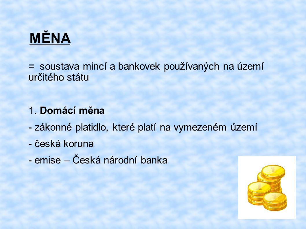 MĚNA = soustava mincí a bankovek používaných na území určitého státu 1. Domácí měna - zákonné platidlo, které platí na vymezeném území - česká koruna