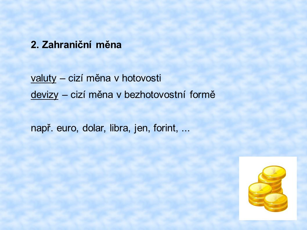 2. Zahraniční měna valuty – cizí měna v hotovosti devizy – cizí měna v bezhotovostní formě např. euro, dolar, libra, jen, forint,...