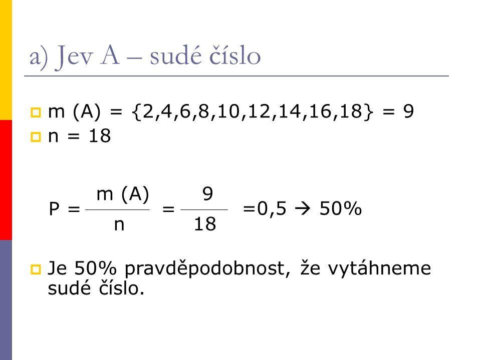 a) Jev A – sudé číslo  m (A) = {2,4,6,8,10,12,14,16,18} = 9  n = 18 P = m (A) n = 9 18 =0,5  50%  Je 50% pravděpodobnost, že vytáhneme sudé číslo.