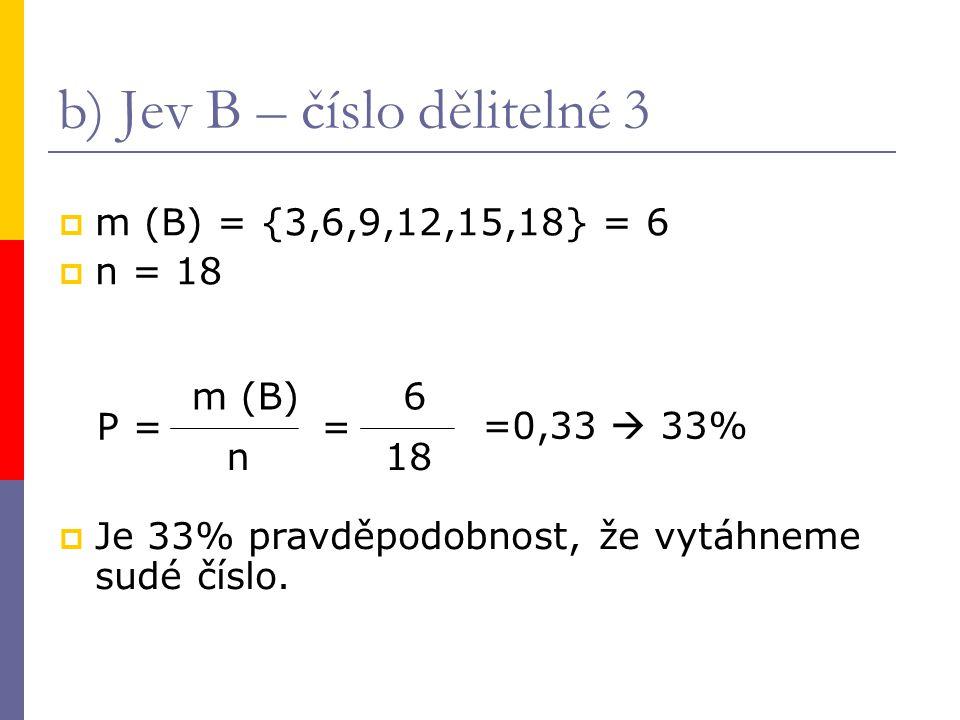 b) Jev B – číslo dělitelné 3  m (B) = {3,6,9,12,15,18} = 6  n = 18 P = m (B) n = 6 18 =0,33  33%  Je 33% pravděpodobnost, že vytáhneme sudé číslo.