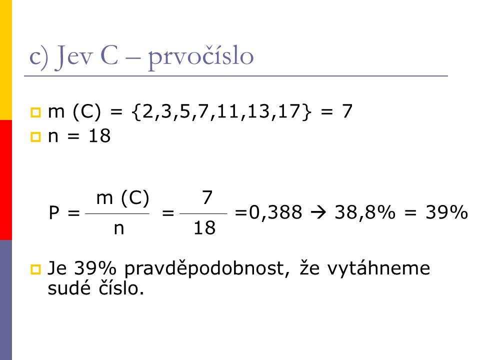 c) Jev C – prvočíslo  m (C) = {2,3,5,7,11,13,17} = 7  n = 18 P = m (C) n = 7 18 =0,388  38,8% = 39%  Je 39% pravděpodobnost, že vytáhneme sudé číslo.