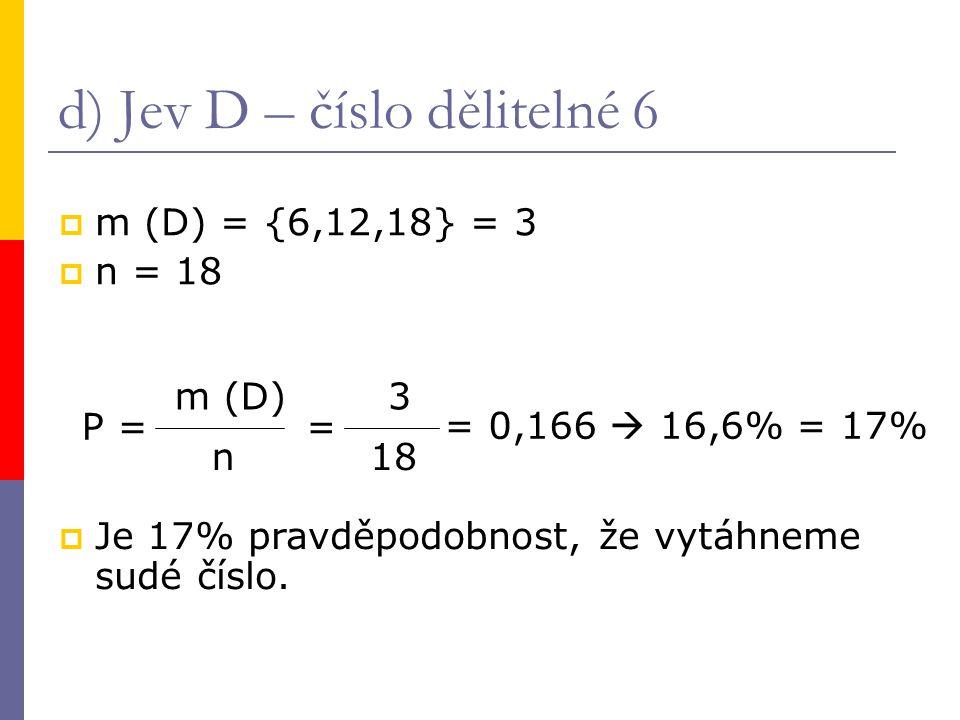 d) Jev D – číslo dělitelné 6  m (D) = {6,12,18} = 3  n = 18 P = m (D) n = 3 18 = 0,166  16,6% = 17%  Je 17% pravděpodobnost, že vytáhneme sudé číslo.