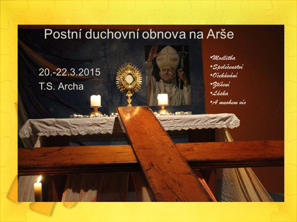 Postní duchovní obnova na Arše 20.-22.3.2015 T.S. Archa Modlitba Spolecenství Ocekávání Ztišení Láska A mnohem víc ˇ