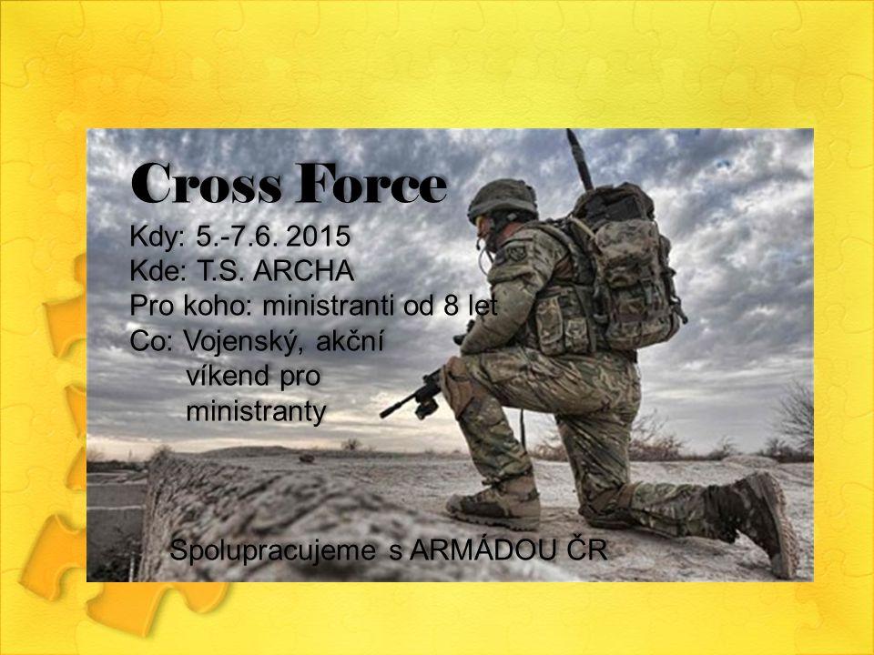 Cross Force Kdy: 5.-7.6. 2015 Kde: T.S. ARCHA Pro koho: ministranti od 8 let Co: Vojenský, akční víkend pro ministranty Spolupracujeme s ARMÁDOU ČR Cr
