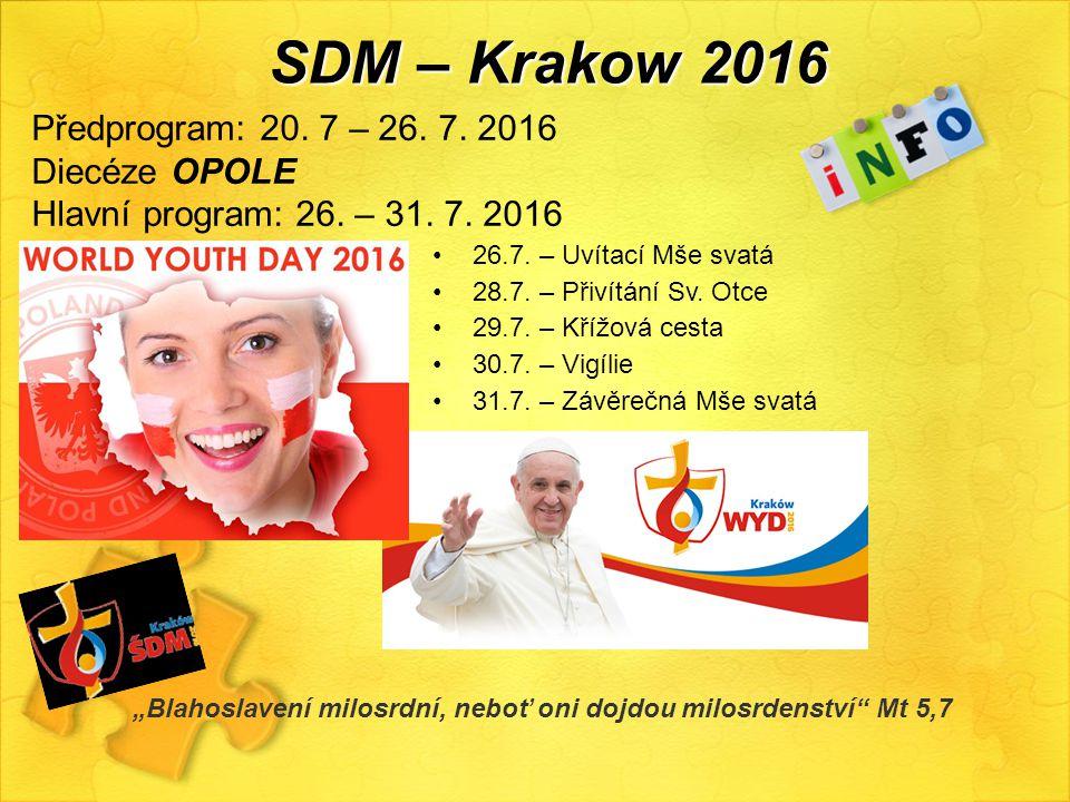 SDM – Krakow 2016 Předprogram: 20. 7 – 26. 7. 2016 Diecéze OPOLE Hlavní program: 26. – 31. 7. 2016 26.7. – Uvítací Mše svatá 28.7. – Přivítání Sv. Otc