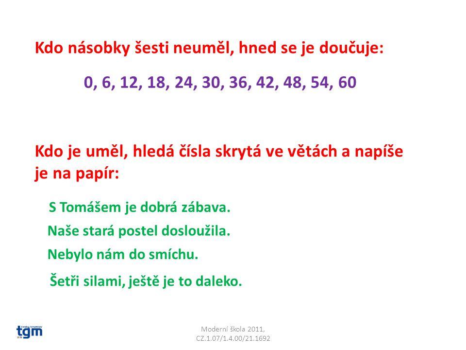 Moderní škola 2011, CZ.1.07/1.4.00/21.1692 Kdo násobky šesti neuměl, hned se je doučuje: 0, 6, 12, 18, 24, 30, 36, 42, 48, 54, 60 Kdo je uměl, hledá čísla skrytá ve větách a napíše je na papír: S Tomášem je dobrá zábava.