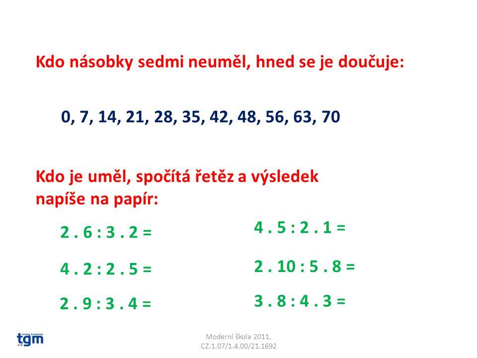Moderní škola 2011, CZ.1.07/1.4.00/21.1692 Kdo násobky sedmi neuměl, hned se je doučuje: 0, 7, 14, 21, 28, 35, 42, 48, 56, 63, 70 Kdo je uměl, spočítá řetěz a výsledek napíše na papír: 2.
