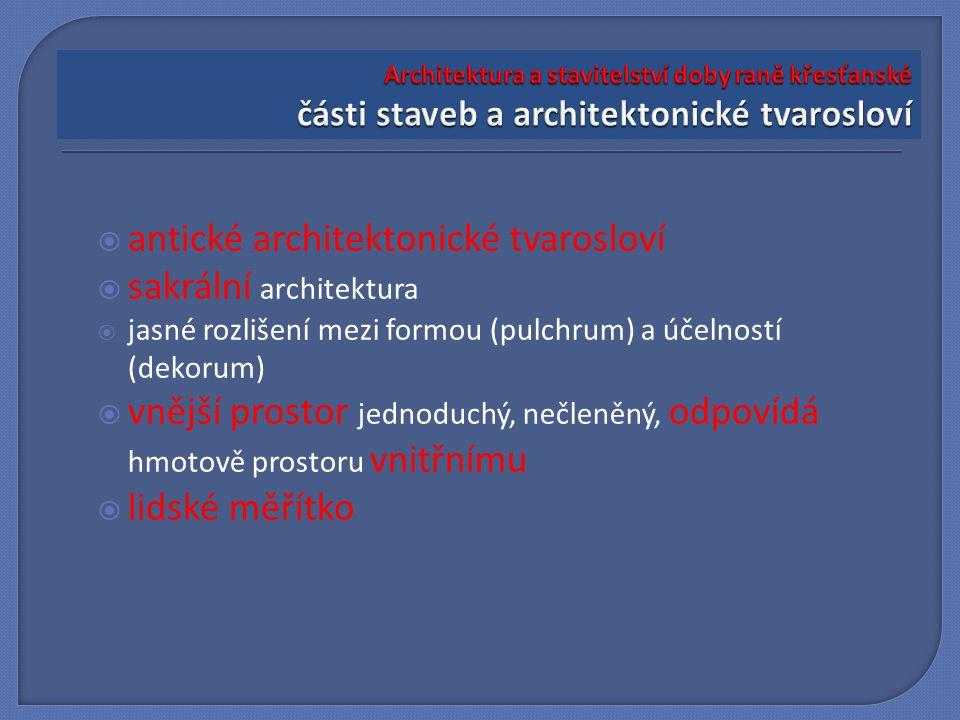  antické architektonické tvarosloví  sakrální architektura  jasné rozlišení mezi formou (pulchrum) a účelností (dekorum)  vnější prostor jednoduchý, nečleněný, odpovídá hmotově prostoru vnitřnímu  lidské měřítko
