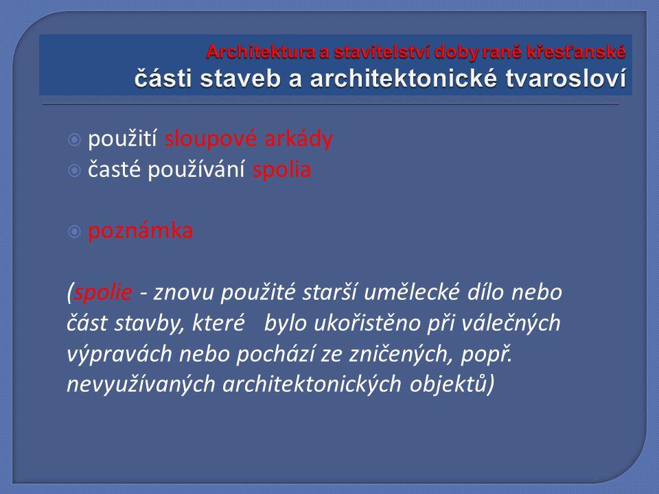  použití sloupové arkády  časté používání spolia  poznámka (spolie - znovu použité starší umělecké dílo nebo část stavby, které bylo ukořistěno při válečných výpravách nebo pochází ze zničených, popř.