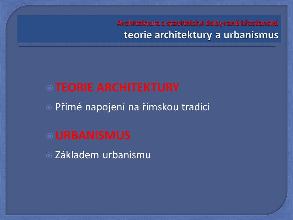  TEORIE ARCHITEKTURY  Přímé napojení na římskou tradici  URBANISMUS  Základem urbanismu