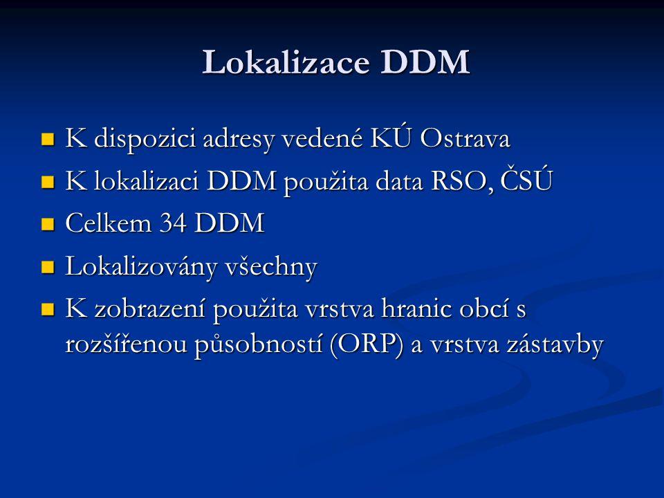 Lokalizace DDM Lokalizace DDM K dispozici adresy vedené KÚ Ostrava K dispozici adresy vedené KÚ Ostrava K lokalizaci DDM použita data RSO, ČSÚ K lokalizaci DDM použita data RSO, ČSÚ Celkem 34 DDM Celkem 34 DDM Lokalizovány všechny Lokalizovány všechny K zobrazení použita vrstva hranic obcí s rozšířenou působností (ORP) a vrstva zástavby K zobrazení použita vrstva hranic obcí s rozšířenou působností (ORP) a vrstva zástavby