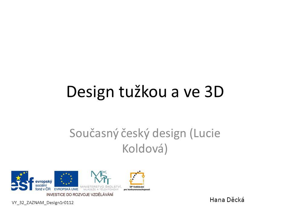 Design tužkou a ve 3D Současný český design (Lucie Koldová) VY_32_ZAZNAM_Design1r0112 Hana Děcká
