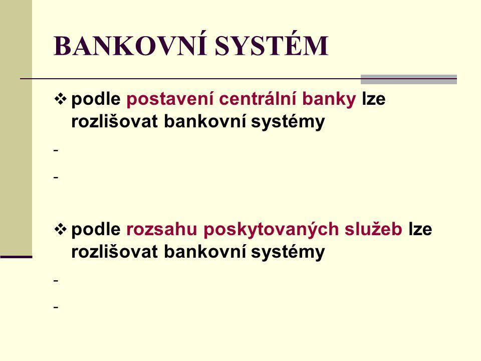 BANKOVNÍ SYSTÉM  podle postavení centrální banky lze rozlišovat bankovní systémy -  podle rozsahu poskytovaných služeb lze rozlišovat bankovní systé
