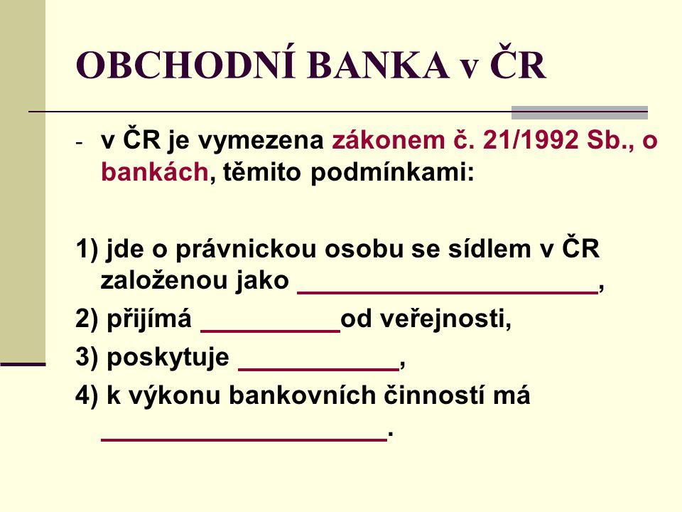 OBCHODNÍ BANKA v ČR - v ČR je vymezena zákonem č. 21/1992 Sb., o bankách, těmito podmínkami: 1) jde o právnickou osobu se sídlem v ČR založenou jako,