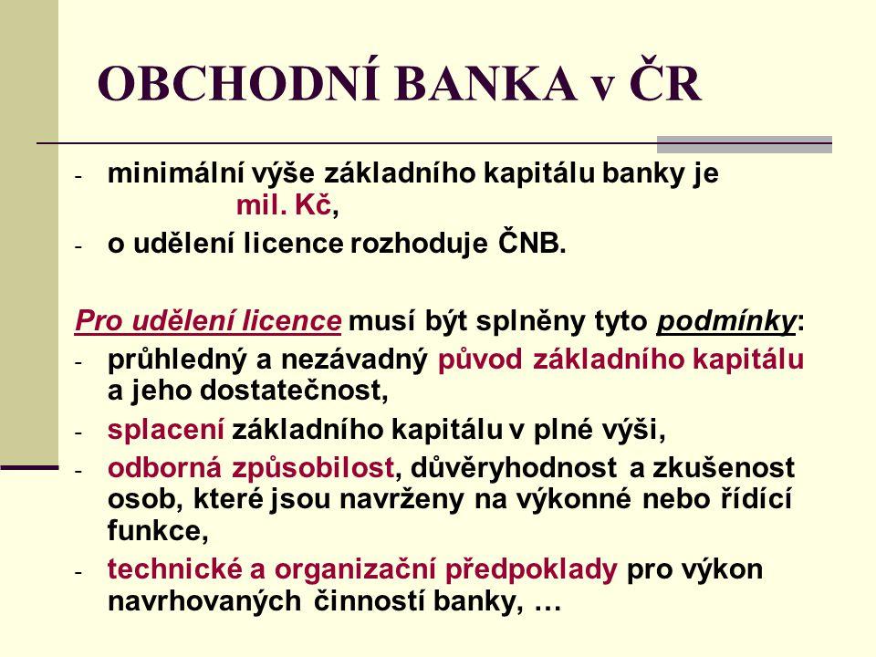 OBCHODNÍ BANKA v ČR - minimální výše základního kapitálu banky je mil. Kč, - o udělení licence rozhoduje ČNB. Pro udělení licence musí být splněny tyt