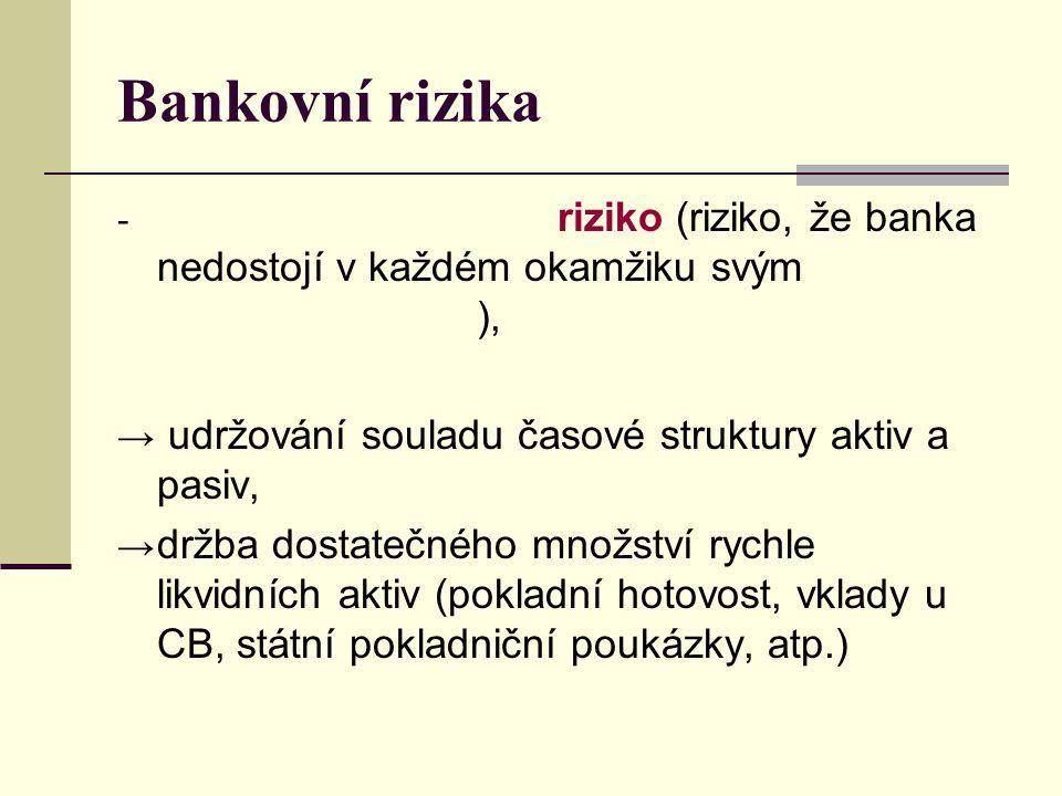 Bankovní rizika - riziko (riziko, že banka nedostojí v každém okamžiku svým ), → udržování souladu časové struktury aktiv a pasiv, → držba dostatečnéh