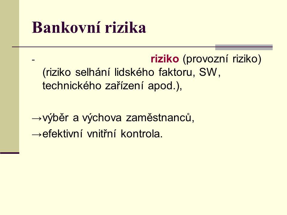 Bankovní rizika - riziko (provozní riziko) (riziko selhání lidského faktoru, SW, technického zařízení apod.), → výběr a výchova zaměstnanců, → efektiv
