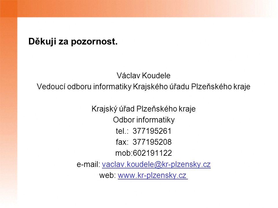 Děkuji za pozornost. Václav Koudele Vedoucí odboru informatiky Krajského úřadu Plzeňského kraje Krajský úřad Plzeňského kraje Odbor informatiky tel.: