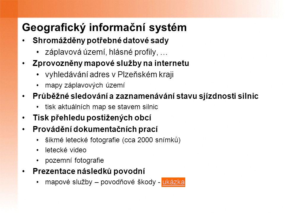 Geografický informační systém Shromážděny potřebné datové sady záplavová území, hlásné profily, … Zprovozněny mapové služby na internetu vyhledávání adres v Plzeňském kraji mapy záplavových území Průběžné sledování a zaznamenávání stavu sjízdnosti silnic tisk aktuálních map se stavem silnic Tisk přehledu postižených obcí Provádění dokumentačních prací šikmé letecké fotografie (cca 2000 snímků) letecké video pozemní fotografie Prezentace následků povodní mapové služby – povodňové škody - ukázkaukázka