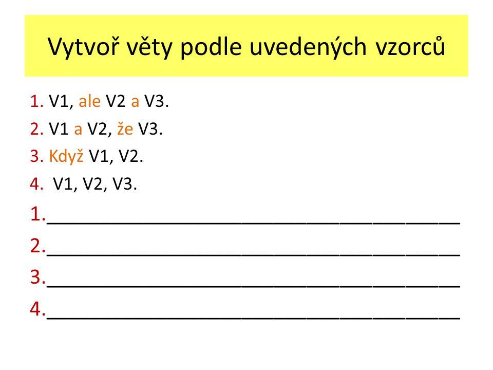 Vytvoř věty podle uvedených vzorců 1. V1, ale V2 a V3. 2. V1 a V2, že V3. 3. Když V1, V2. 4. V1, V2, V3. 1.______________________________________ 2.__