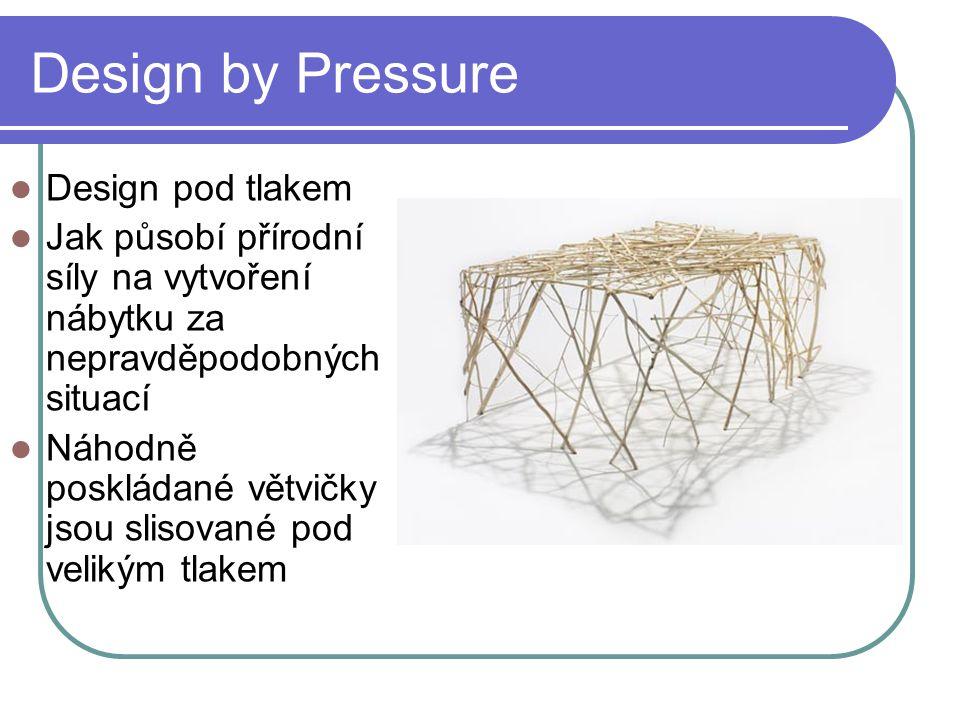 Design by Pressure Design pod tlakem Jak působí přírodní síly na vytvoření nábytku za nepravděpodobných situací Náhodně poskládané větvičky jsou slisované pod velikým tlakem