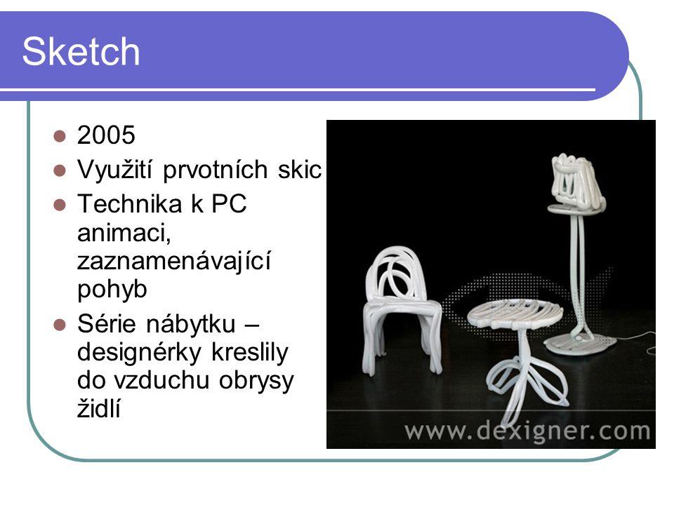 Sketch 2005 Využití prvotních skic Technika k PC animaci, zaznamenávající pohyb Série nábytku – designérky kreslily do vzduchu obrysy židlí