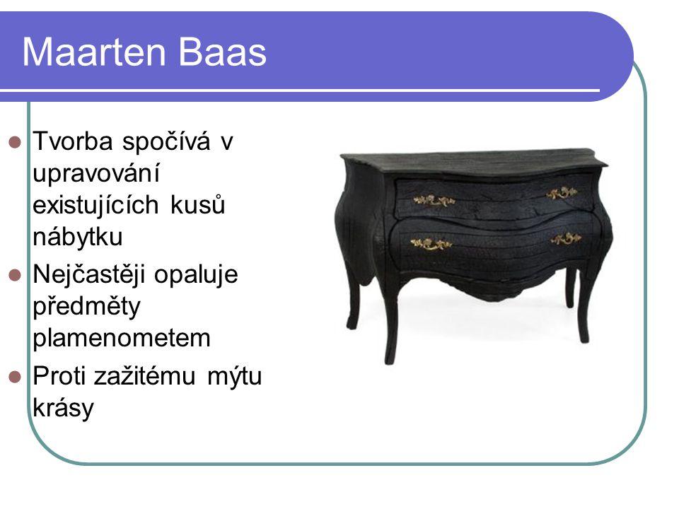 Maarten Baas Tvorba spočívá v upravování existujících kusů nábytku Nejčastěji opaluje předměty plamenometem Proti zažitému mýtu krásy