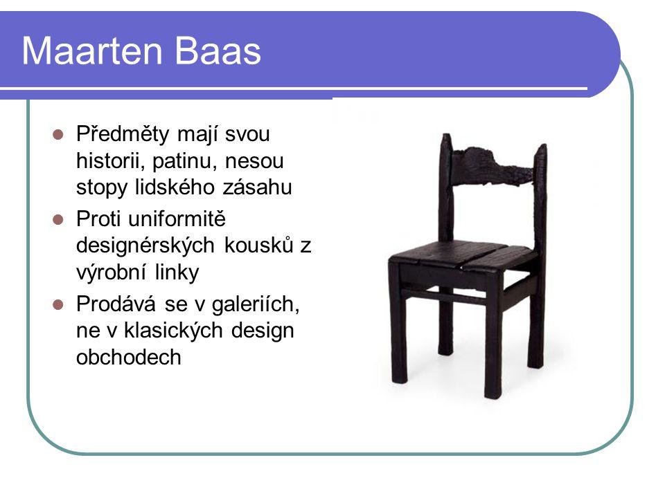 Maarten Baas Předměty mají svou historii, patinu, nesou stopy lidského zásahu Proti uniformitě designérských kousků z výrobní linky Prodává se v galeriích, ne v klasických design obchodech
