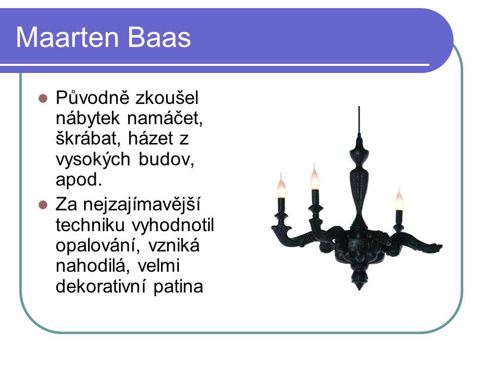 Maarten Baas Původně zkoušel nábytek namáčet, škrábat, házet z vysokých budov, apod.