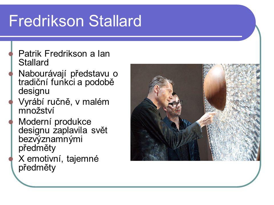 Fredrikson Stallard Patrik Fredrikson a Ian Stallard Nabourávají představu o tradiční funkci a podobě designu Vyrábí ručně, v malém množství Moderní produkce designu zaplavila svět bezvýznamnými předměty X emotivní, tajemné předměty