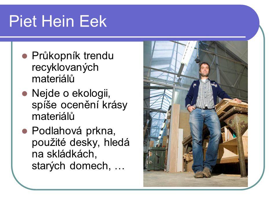 Piet Hein Eek Průkopník trendu recyklovaných materiálů Nejde o ekologii, spíše ocenění krásy materiálů Podlahová prkna, použité desky, hledá na skládkách, starých domech, …