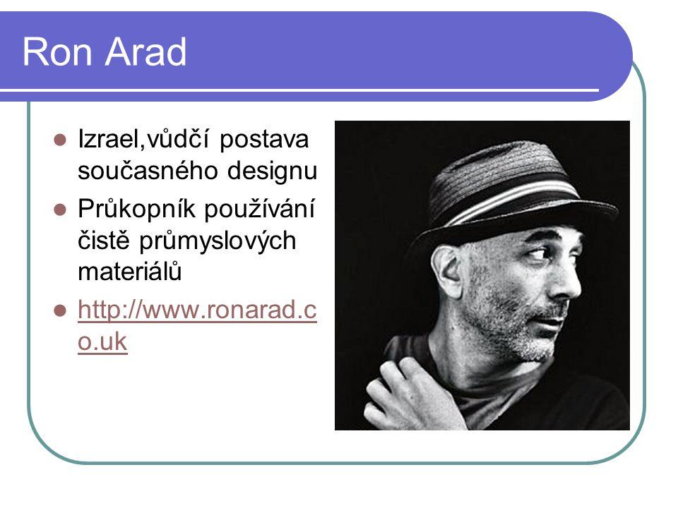 Ron Arad Izrael,vůdčí postava současného designu Průkopník používání čistě průmyslových materiálů http://www.ronarad.c o.uk http://www.ronarad.c o.uk