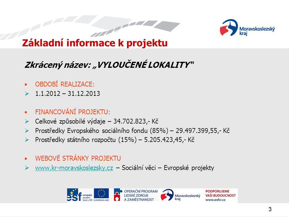 """3 Základní informace k projektu Zkrácený název: """"VYLOUČENÉ LOKALITY OBDOBÍ REALIZACE:  1.1.2012 – 31.12.2013 FINANCOVÁNÍ PROJEKTU:  Celkové způsobilé výdaje – 34.702.823,- Kč  Prostředky Evropského sociálního fondu (85%) – 29.497.399,55,- Kč  Prostředky státního rozpočtu (15%) – 5.205.423,45,- Kč WEBOVÉ STRÁNKY PROJEKTU  www.kr-moravskoslezsky.cz – Sociální věci – Evropské projekty www.kr-moravskoslezsky.cz"""