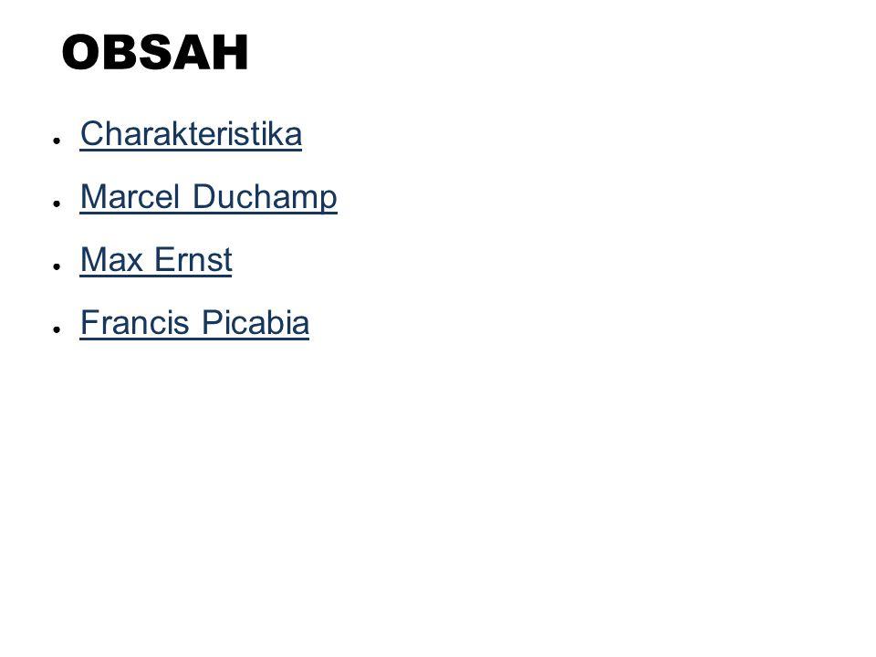 OBSAH ● Charakteristika Charakteristika ● Marcel Duchamp Marcel Duchamp ● Max Ernst Max Ernst ● Francis Picabia Francis Picabia