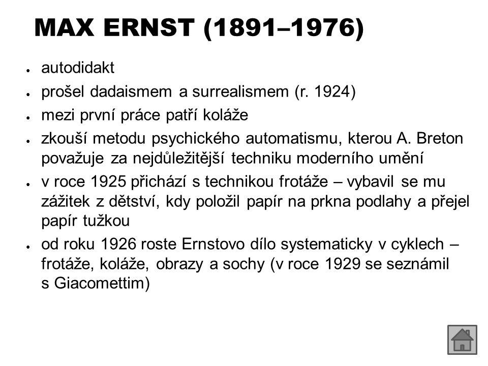 MAX ERNST (1891–1976) ● autodidakt ● prošel dadaismem a surrealismem (r.