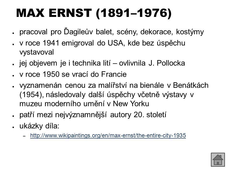 MAX ERNST (1891–1976) ● pracoval pro Ďagileův balet, scény, dekorace, kostýmy ● v roce 1941 emigroval do USA, kde bez úspěchu vystavoval ● jej objevem je i technika lití – ovlivnila J.