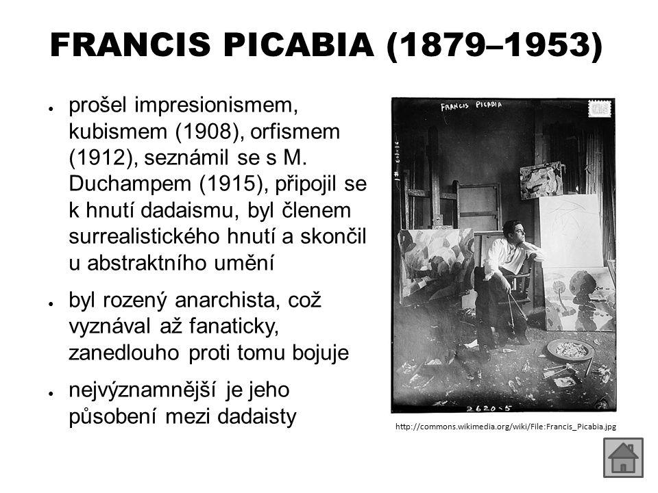 FRANCIS PICABIA (1879–1953) ● prošel impresionismem, kubismem (1908), orfismem (1912), seznámil se s M.