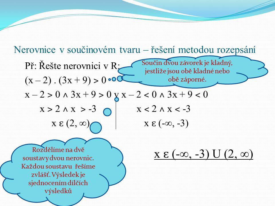 Př: Řešte nerovnici v R: (x – 2). (3x + 9) ˃ 0 x – 2 ˃ 0 ˄ 3x + 9 ˃ 0 v x – 2 ˂ 0 ˄ 3x + 9 ˂ 0 x ˃ 2 ˄ x ˃ -3 x ˂ 2 ˄ x ˂ -3 x ɛ (2, ∞) x ɛ (-∞, -3) x